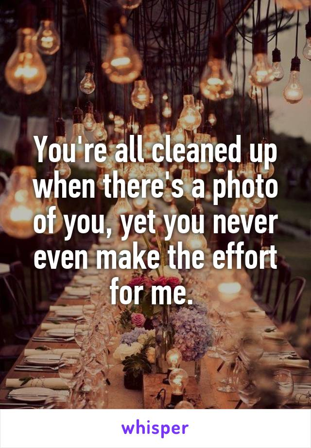 You're all cleaned up when there's a photo of you, yet you never even make the effort for me.