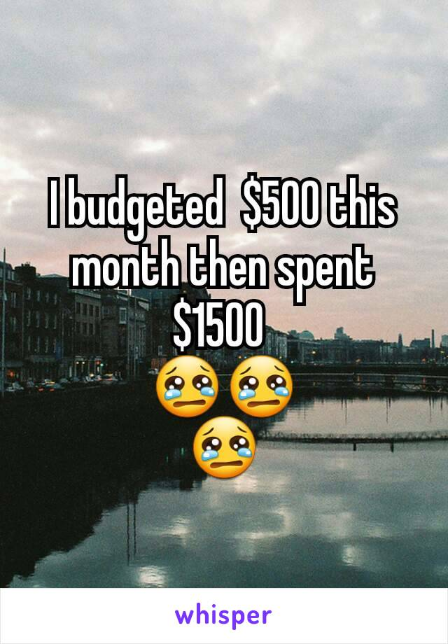 I budgeted  $500 this month then spent  $1500  😢😢 😢