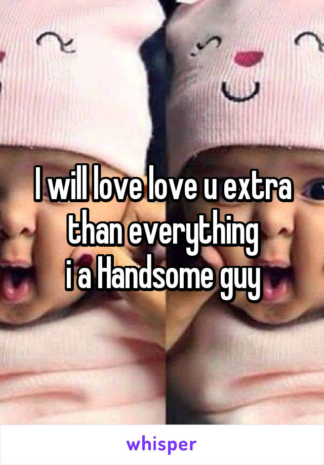 I will love love u extra than everything i a Handsome guy
