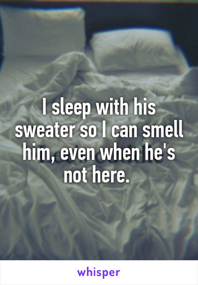 I sleep with his sweater so I can smell him, even when he's not here.