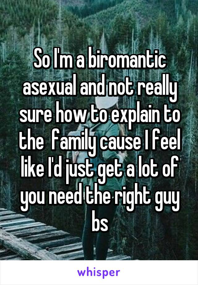 So I'm a biromantic asexual and not really sure how to explain to the  family cause I feel like I'd just get a lot of you need the right guy bs