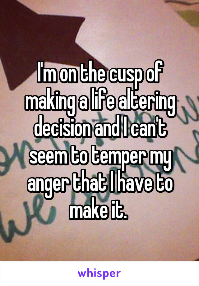 I'm on the cusp of making a life altering decision and I can't seem to temper my anger that I have to make it.