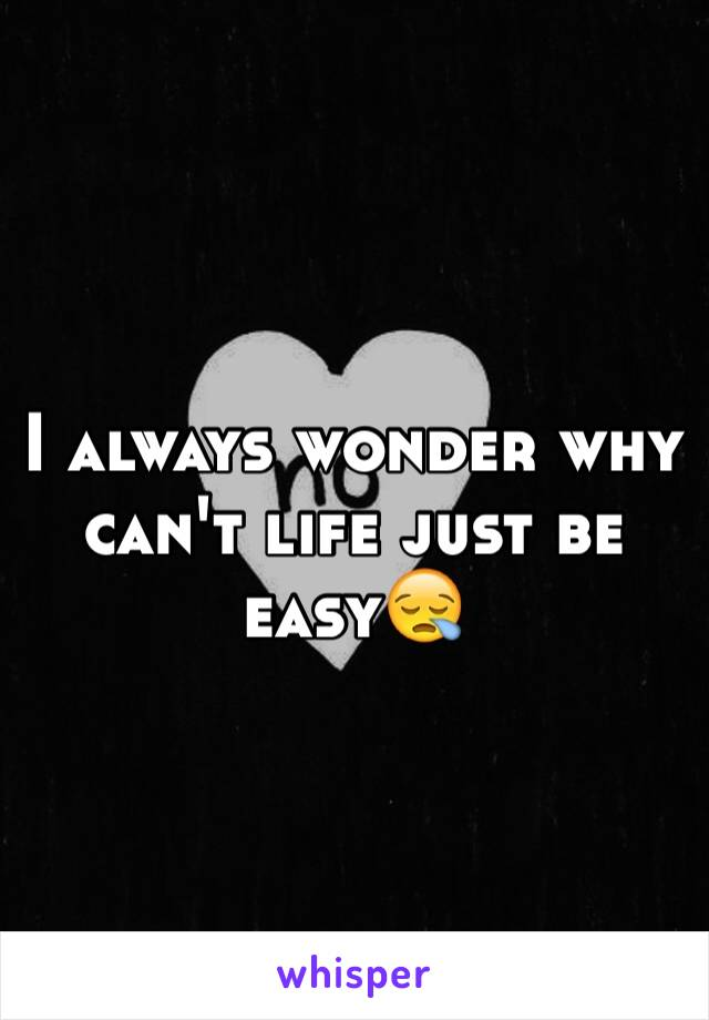 I always wonder why can't life just be easy😪