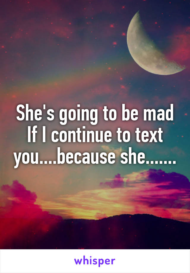 She's going to be mad If I continue to text you....because she.......