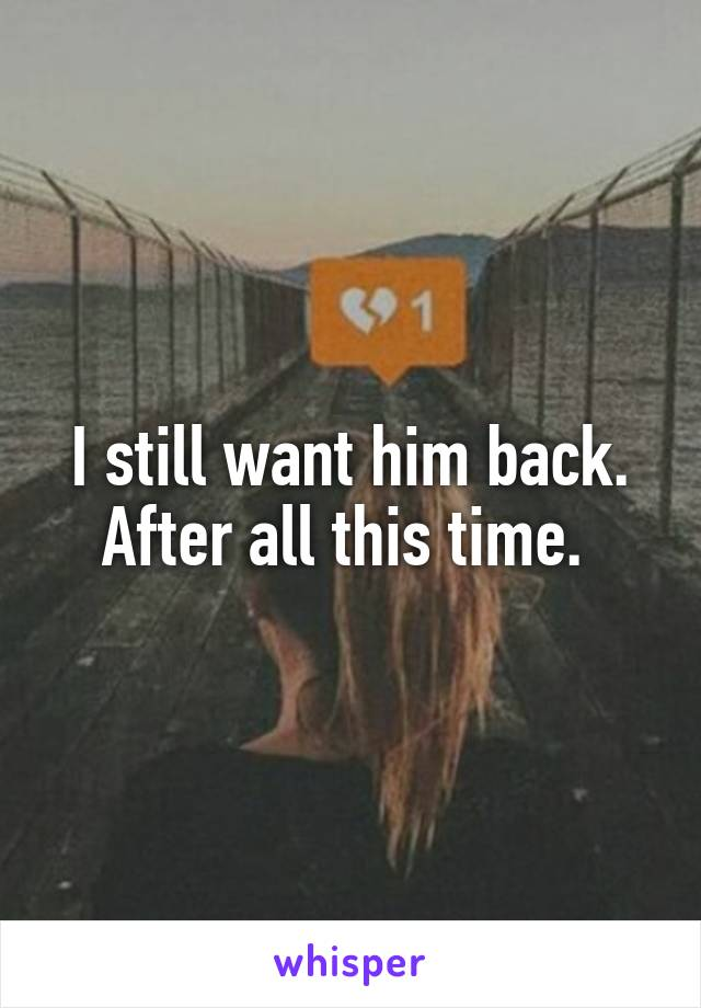 I still want him back. After all this time.