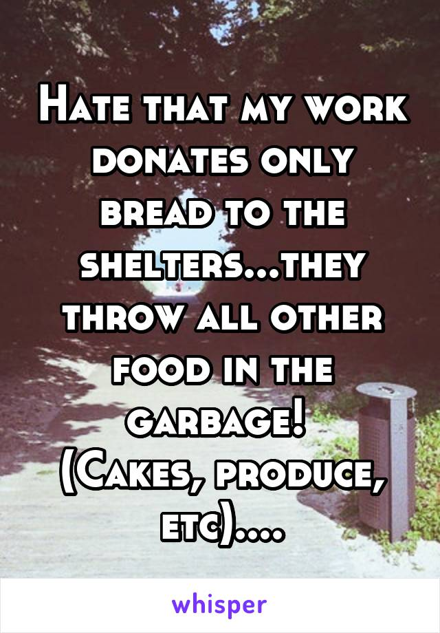 Hate that my work donates only bread to the shelters...they throw all other food in the garbage!  (Cakes, produce, etc)....