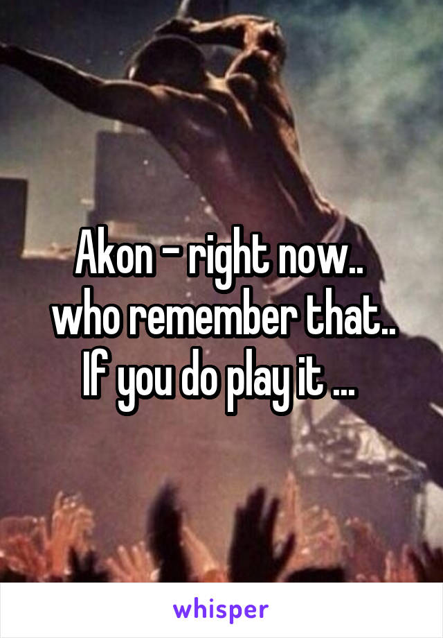 Akon - right now..  who remember that.. If you do play it ...