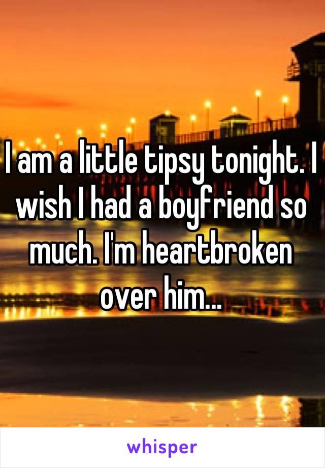 I am a little tipsy tonight. I wish I had a boyfriend so much. I'm heartbroken over him...