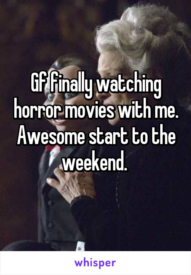 Gf finally watching horror movies with me. Awesome start to the weekend.