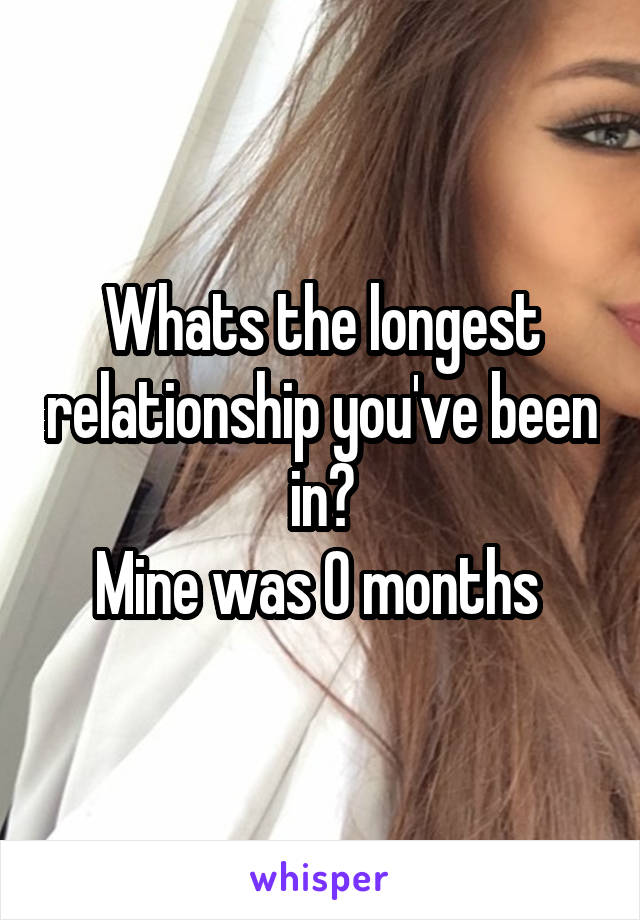 Whats the longest relationship you've been in? Mine was 0 months