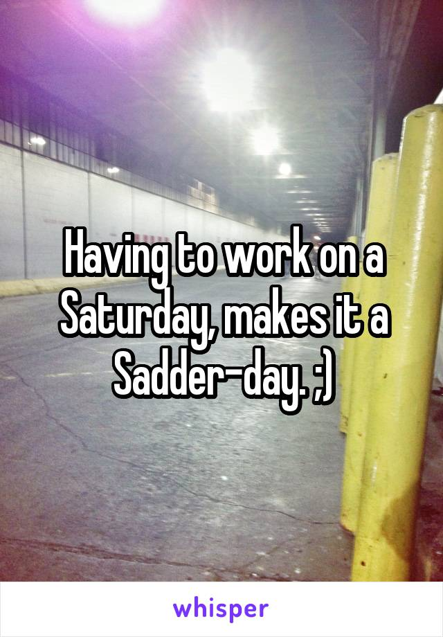 Having to work on a Saturday, makes it a Sadder-day. ;)