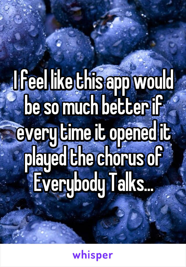 I feel like this app would be so much better if every time it opened it played the chorus of Everybody Talks...