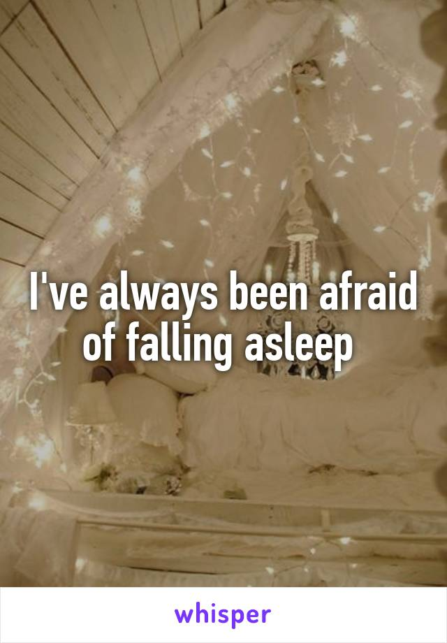 I've always been afraid of falling asleep