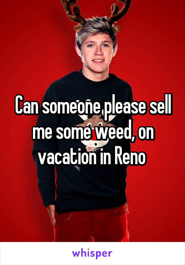 Can someone please sell me some weed, on vacation in Reno