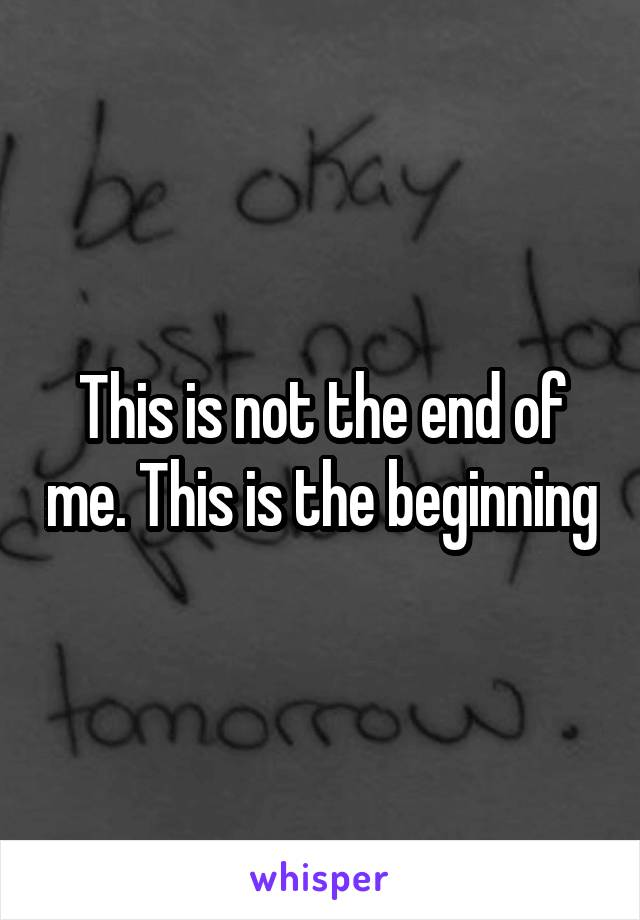 This is not the end of me. This is the beginning