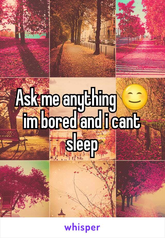 Ask me anything 😊 im bored and i cant sleep
