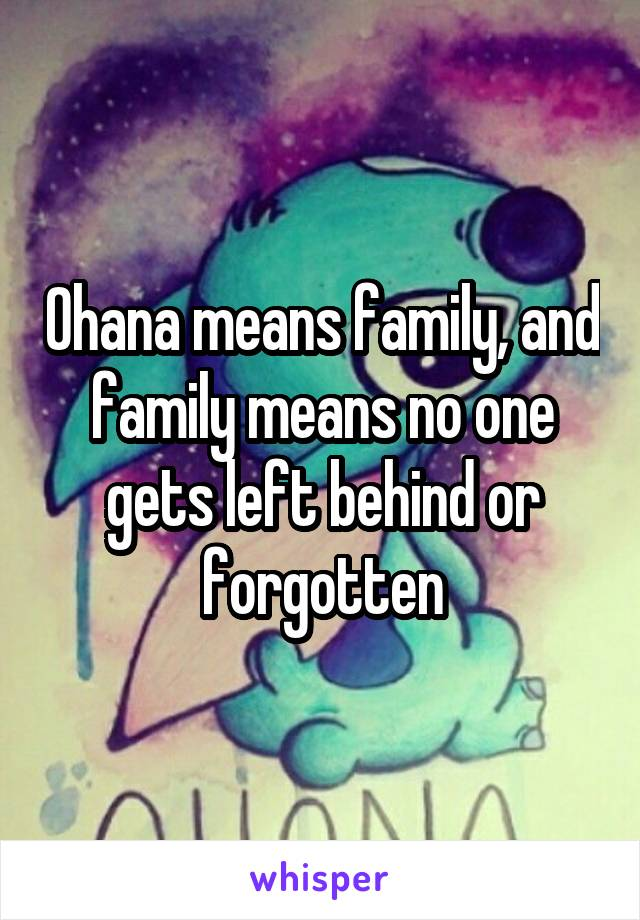 Ohana means family, and family means no one gets left behind or forgotten