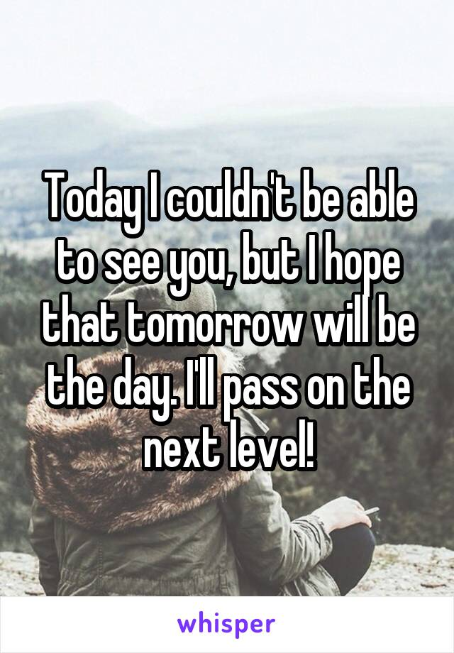 Today I couldn't be able to see you, but I hope that tomorrow will be the day. I'll pass on the next level!
