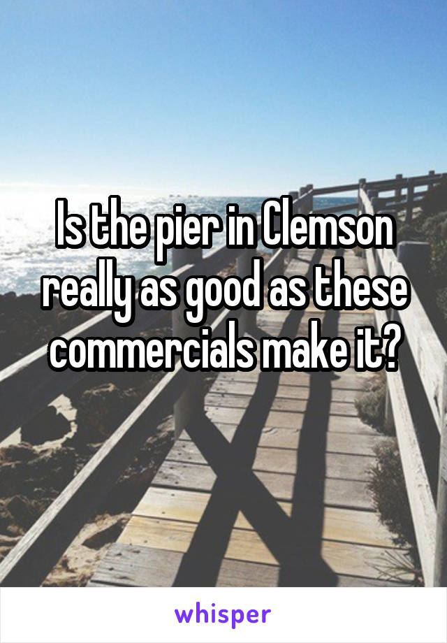 Is the pier in Clemson really as good as these commercials make it?