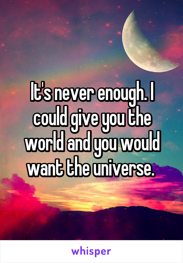 It's never enough. I could give you the world and you would want the universe.