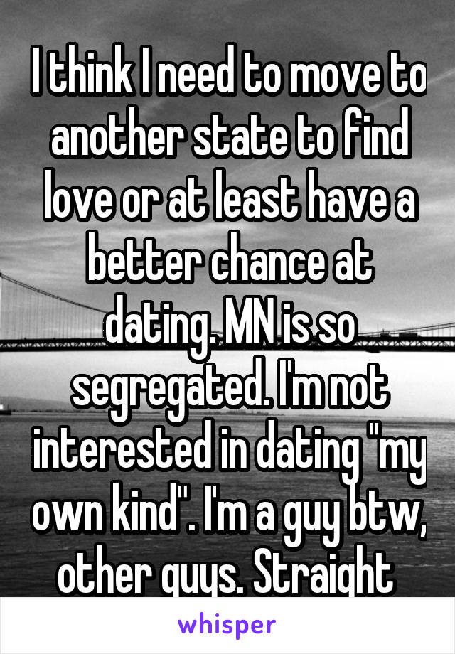 """I think I need to move to another state to find love or at least have a better chance at dating. MN is so segregated. I'm not interested in dating """"my own kind"""". I'm a guy btw, other guys. Straight"""