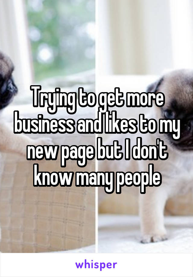 Trying to get more business and likes to my new page but I don't know many people