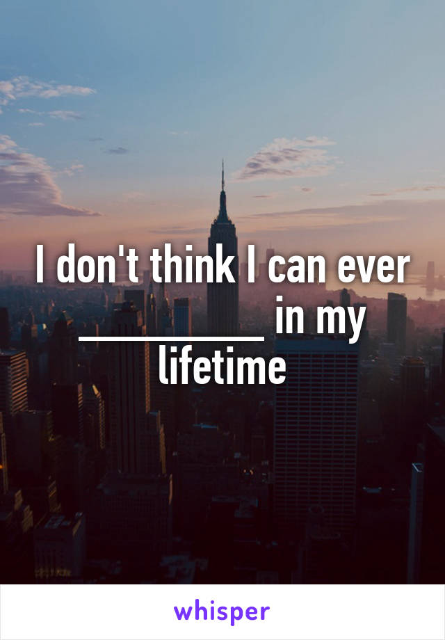 I don't think I can ever _______ in my lifetime