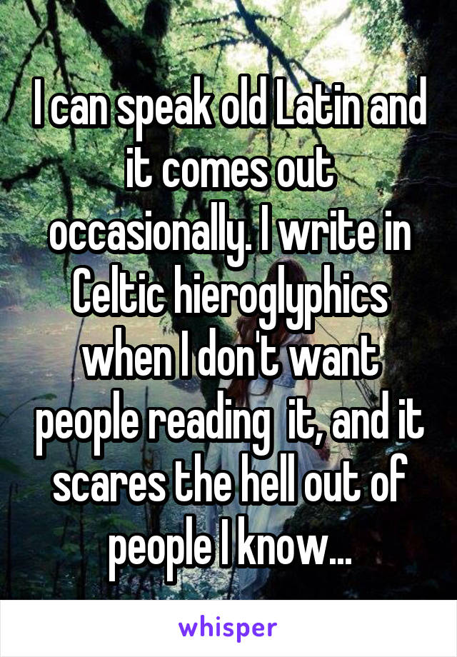 I can speak old Latin and it comes out occasionally. I write in Celtic hieroglyphics when I don't want people reading  it, and it scares the hell out of people I know...