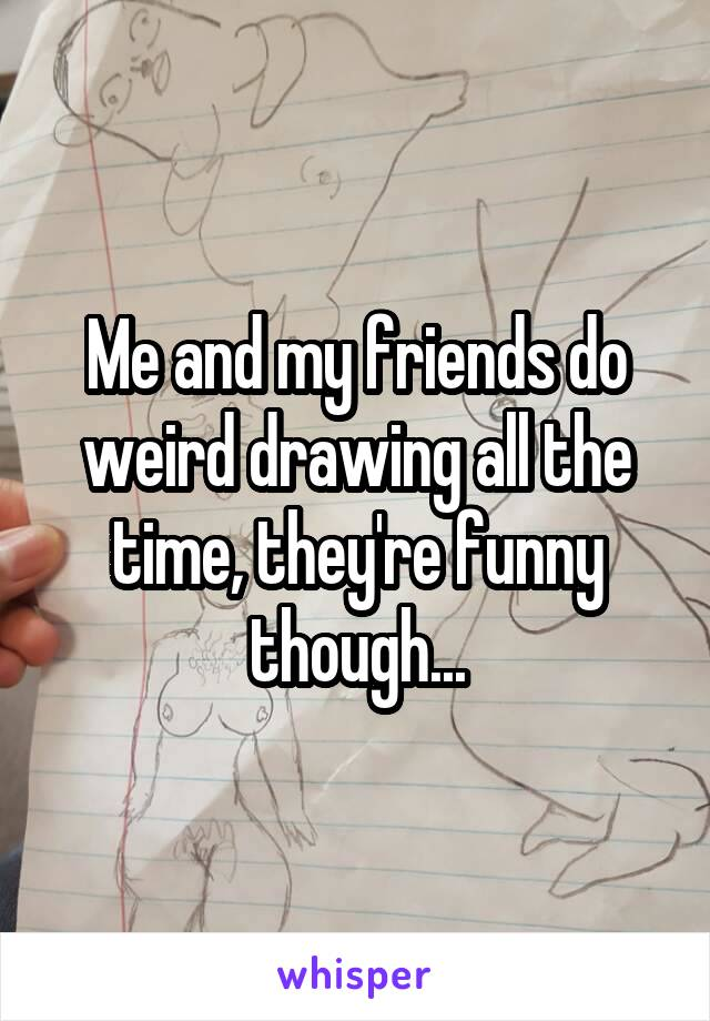 Me and my friends do weird drawing all the time, they're funny though...
