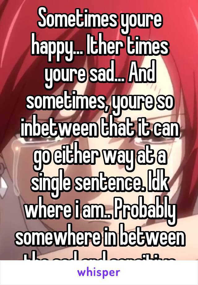 Sometimes youre happy... Ither times youre sad... And sometimes, youre so inbetween that it can go either way at a single sentence. Idk where i am.. Probably somewhere in between the sad and sensitive