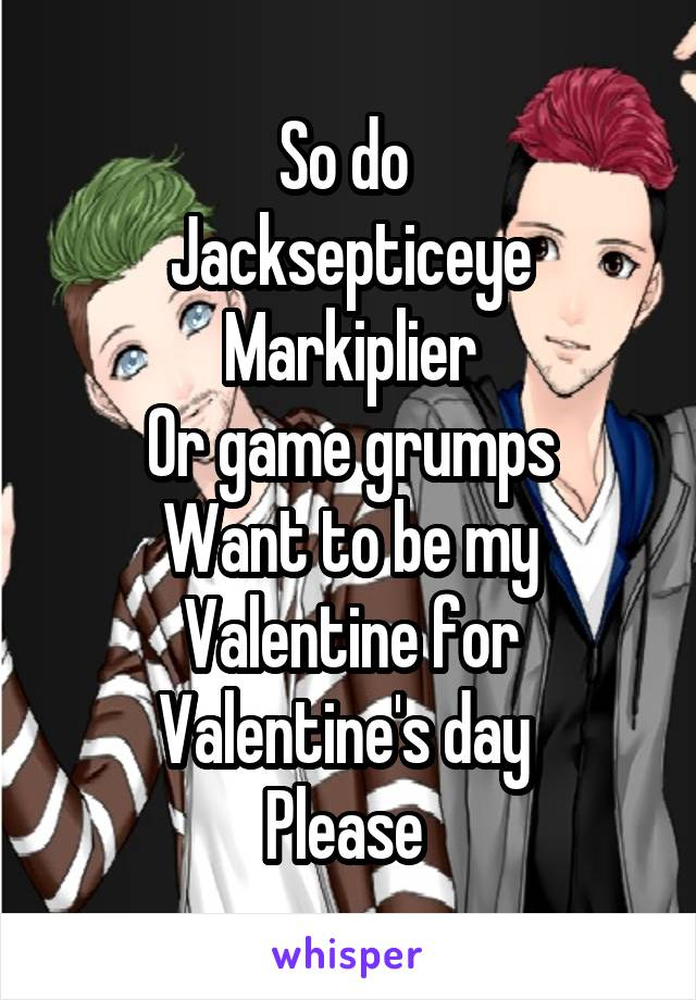 So do  Jacksepticeye Markiplier Or game grumps Want to be my Valentine for Valentine's day  Please