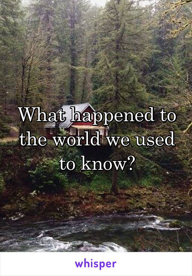 What happened to the world we used to know?