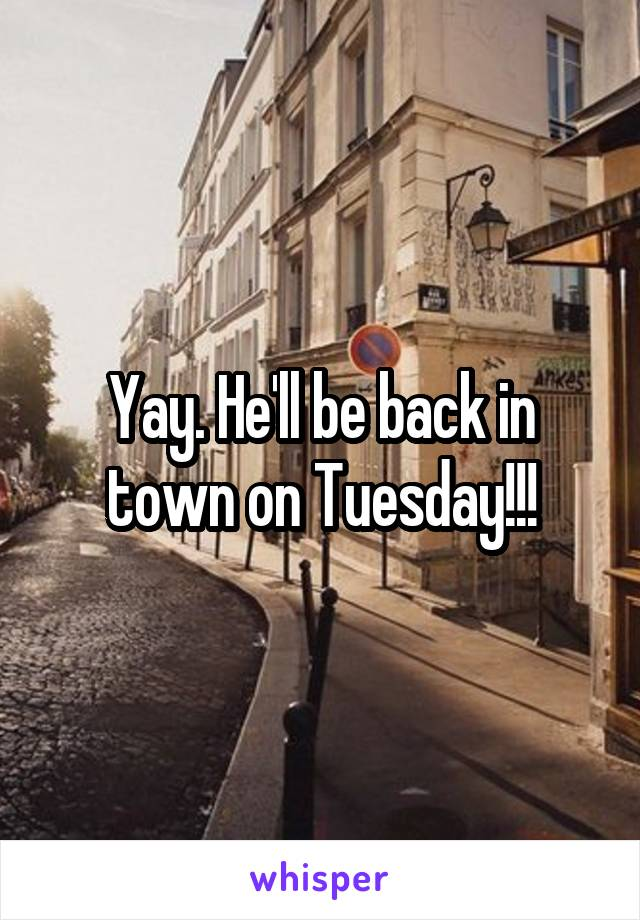 Yay. He'll be back in town on Tuesday!!!