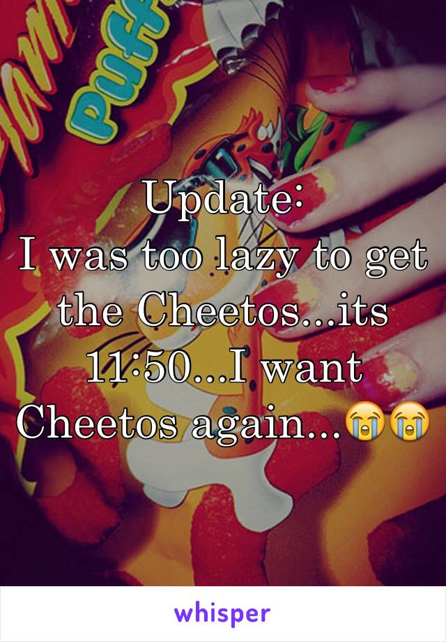 Update: I was too lazy to get the Cheetos...its 11:50...I want Cheetos again...😭😭