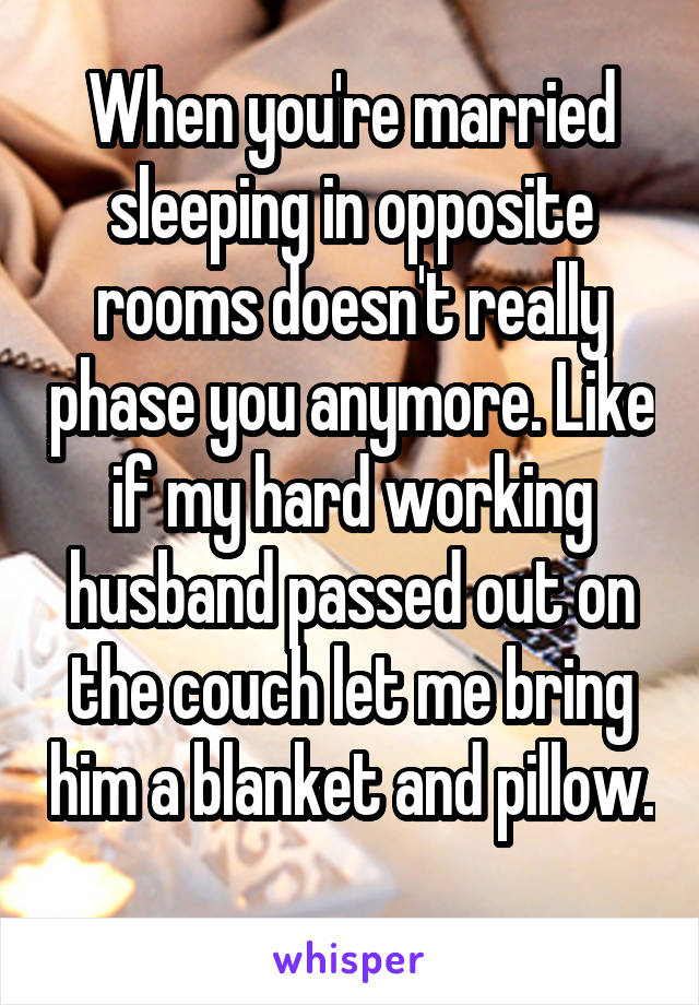 When you're married sleeping in opposite rooms doesn't really phase you anymore. Like if my hard working husband passed out on the couch let me bring him a blanket and pillow.