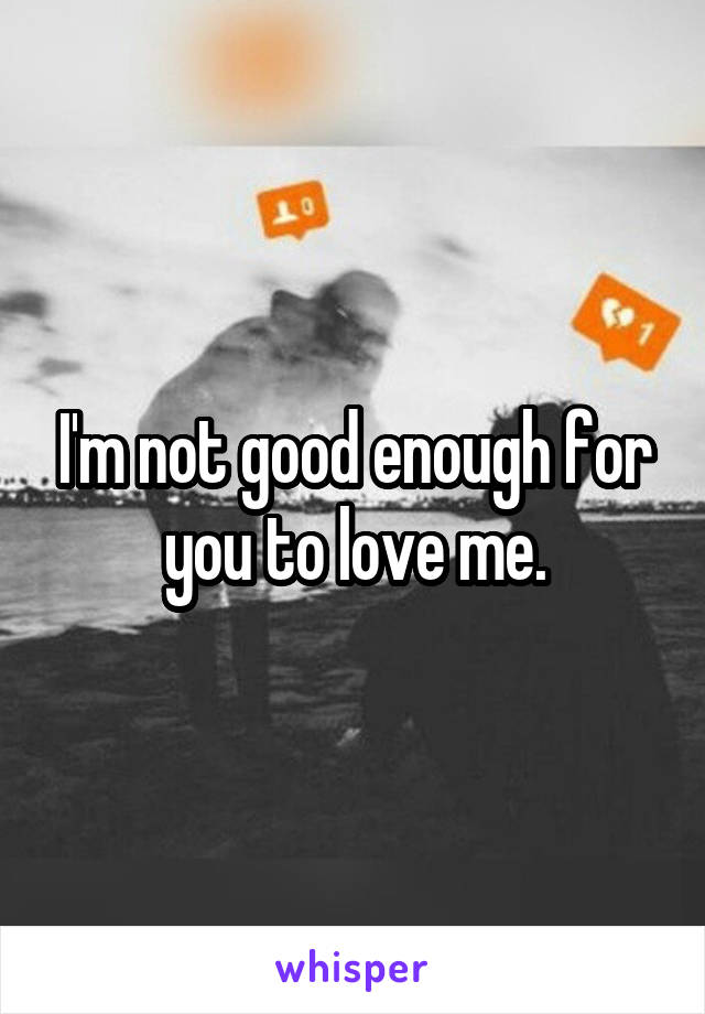 I'm not good enough for you to love me.