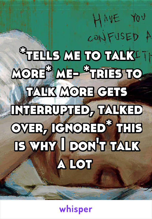 *tells me to talk more* me- *tries to talk more gets interrupted, talked over, ignored* this is why I don't talk a lot
