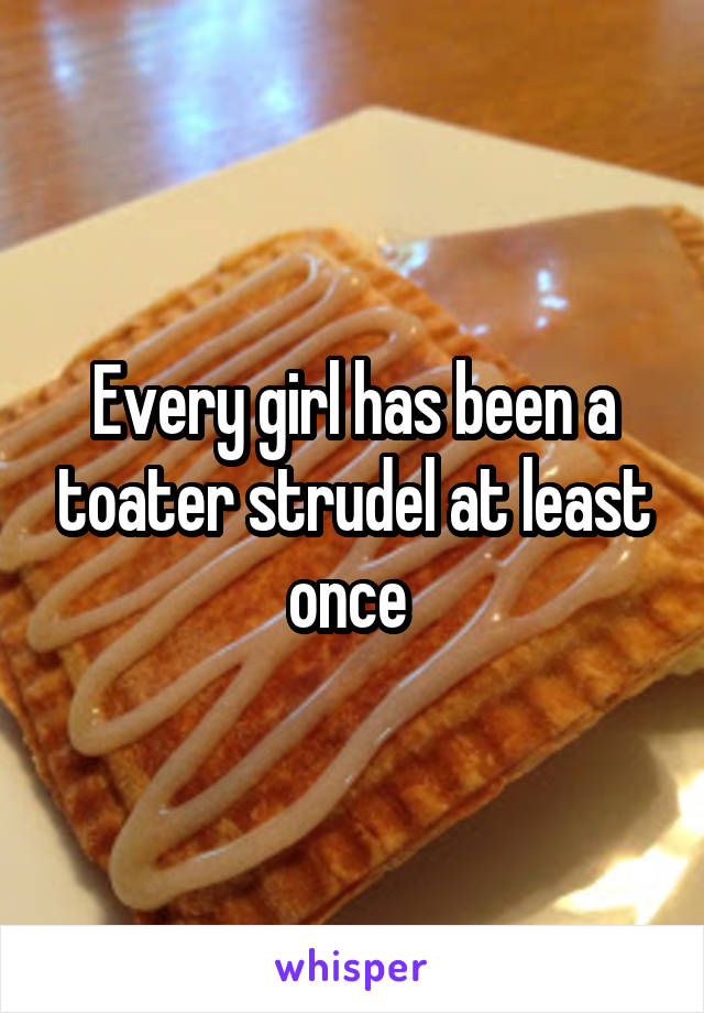 Every girl has been a toater strudel at least once