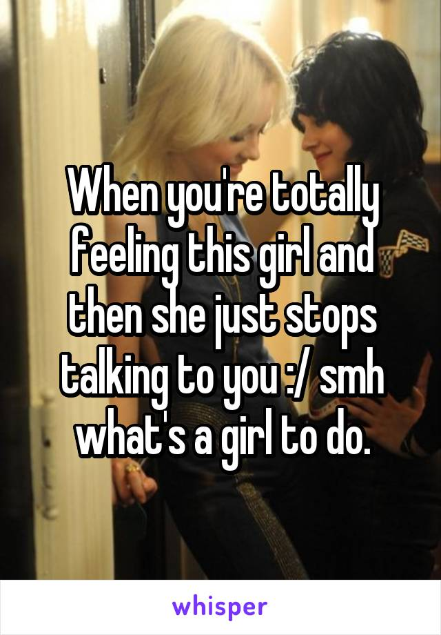 When you're totally feeling this girl and then she just stops talking to you :/ smh what's a girl to do.