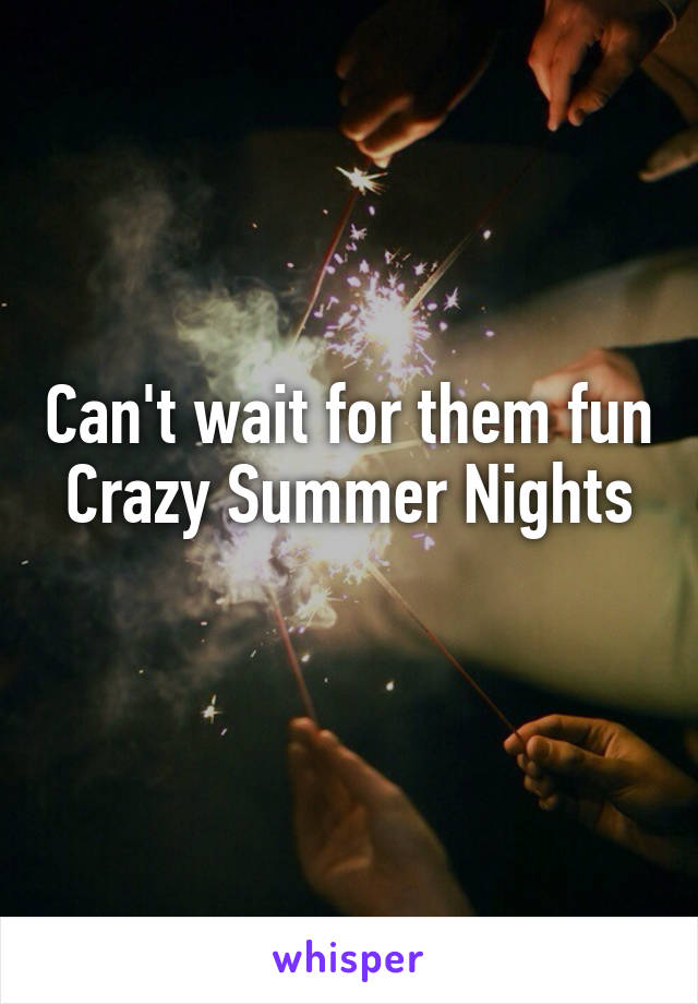 Can't wait for them fun Crazy Summer Nights