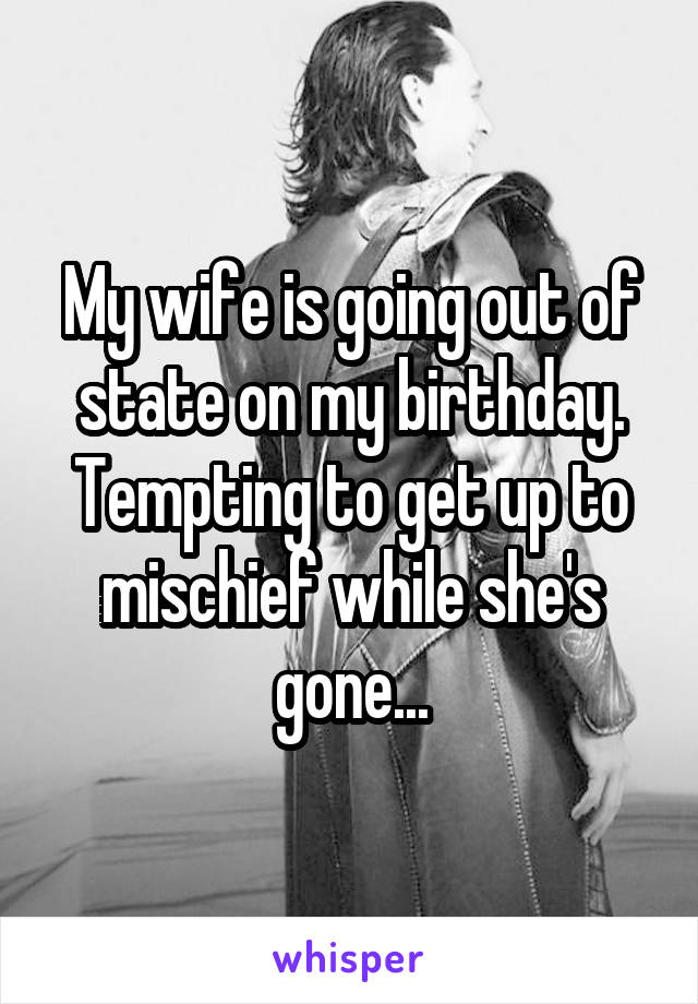 My wife is going out of state on my birthday. Tempting to get up to mischief while she's gone...
