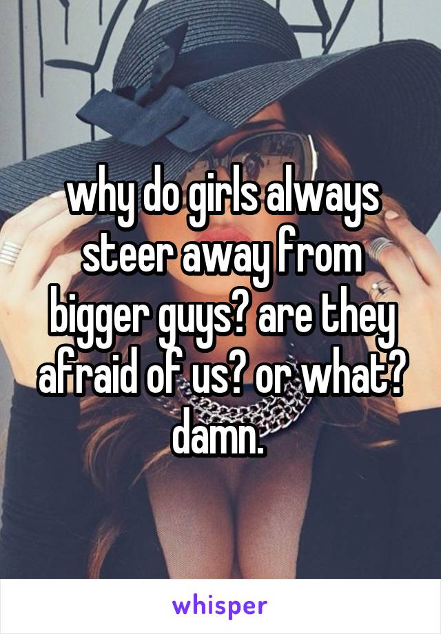 why do girls always steer away from bigger guys? are they afraid of us? or what? damn.