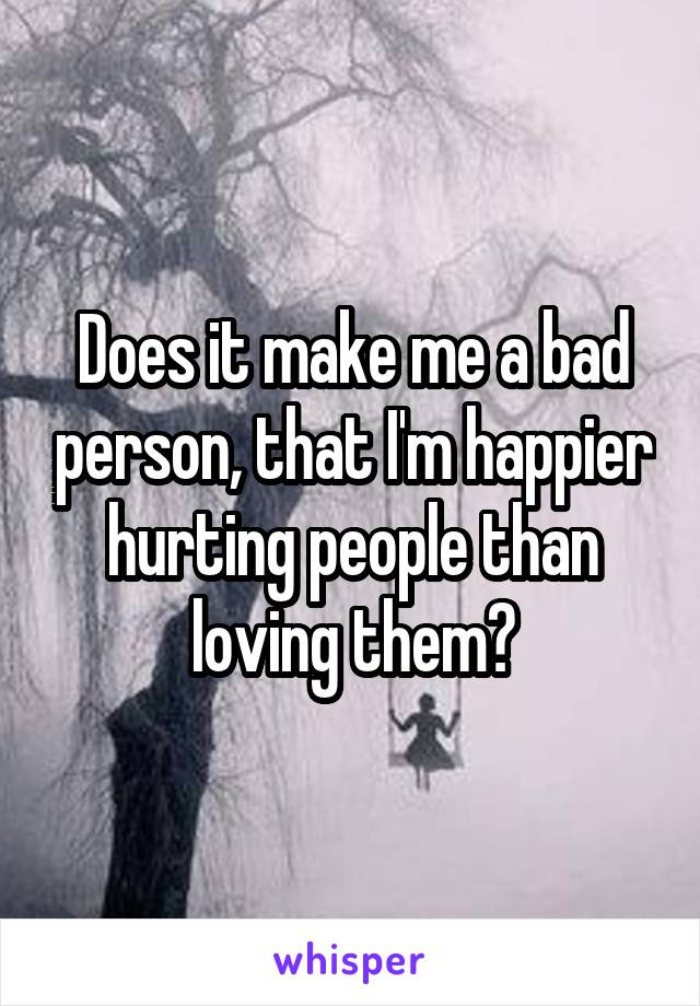 Does it make me a bad person, that I'm happier hurting people than loving them?