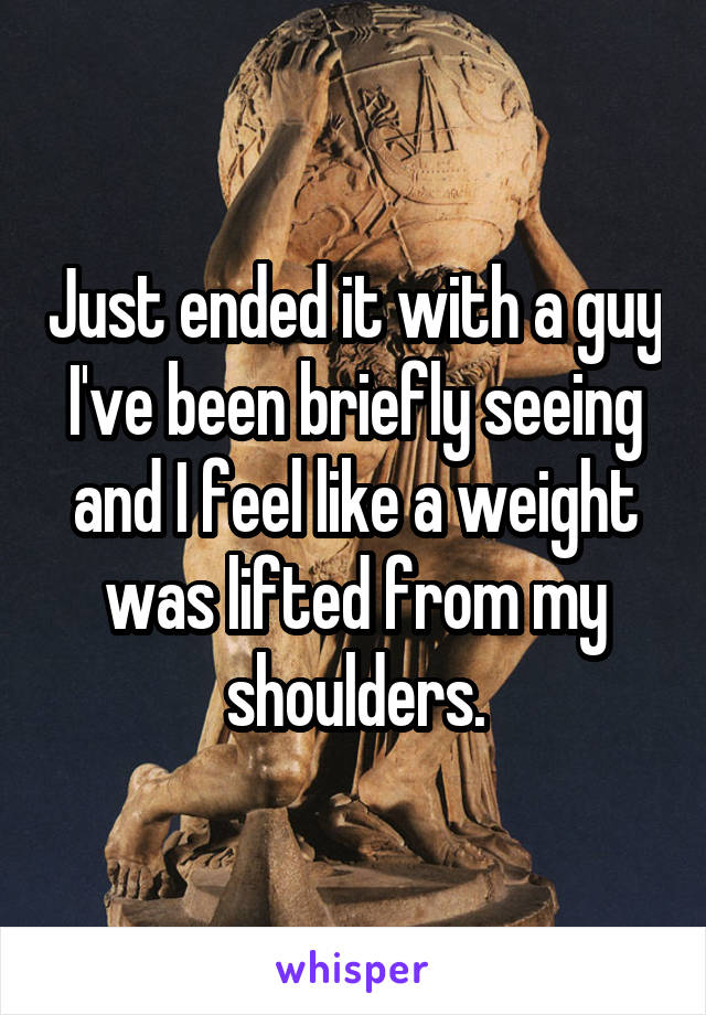 Just ended it with a guy I've been briefly seeing and I feel like a weight was lifted from my shoulders.
