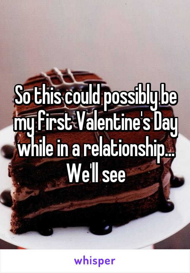 So this could possibly be my first Valentine's Day while in a relationship... We'll see