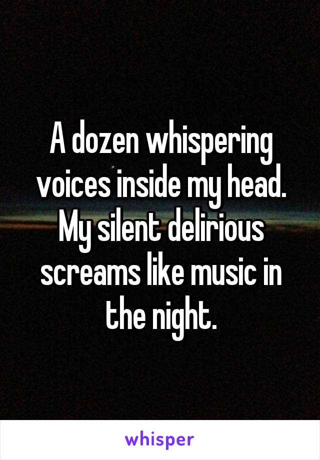 A dozen whispering voices inside my head. My silent delirious screams like music in the night.