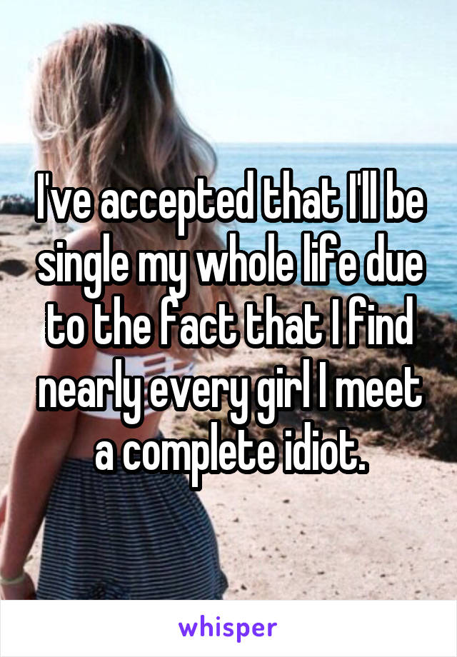 I've accepted that I'll be single my whole life due to the fact that I find nearly every girl I meet a complete idiot.