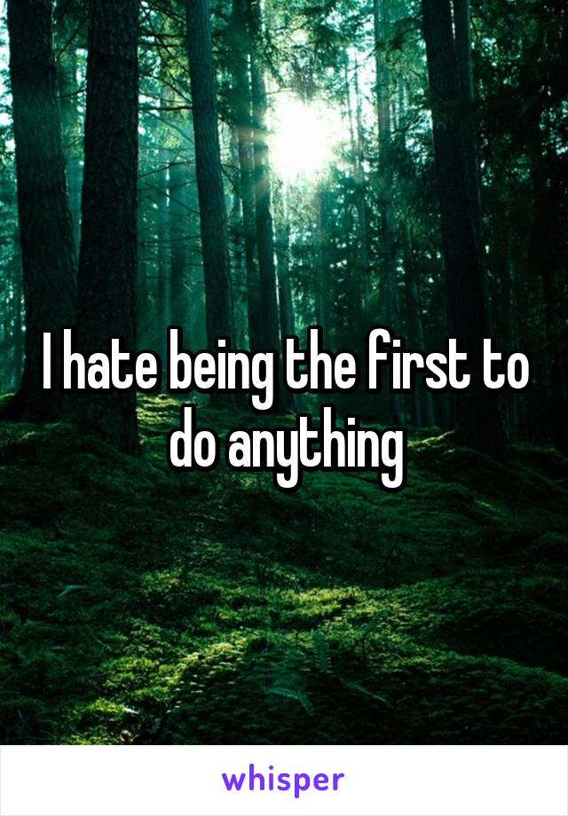 I hate being the first to do anything