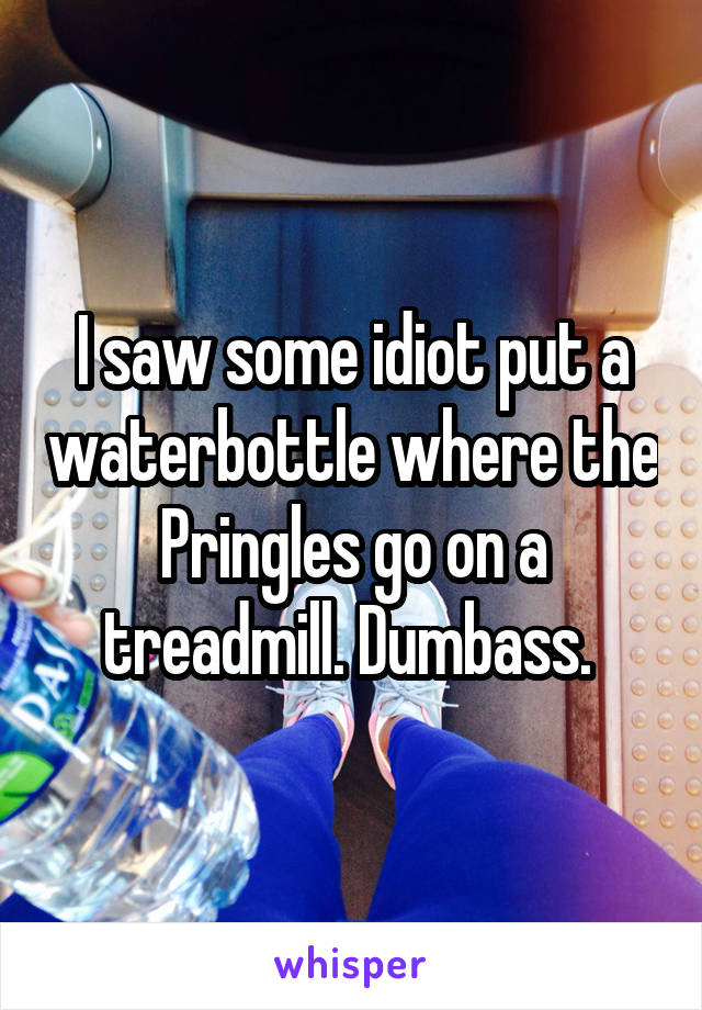 I saw some idiot put a waterbottle where the Pringles go on a treadmill. Dumbass.