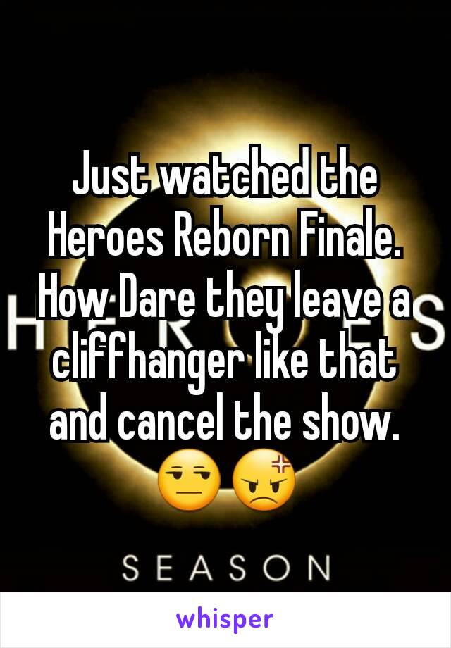 Just watched the Heroes Reborn Finale. How Dare they leave a cliffhanger like that and cancel the show. 😒😡